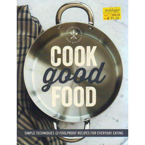 Cook Good Food (Williams-Sonoma): Simple Techniques and Foolproof Recipes for Everyday Eating | The Editors of Williams-Sonoma