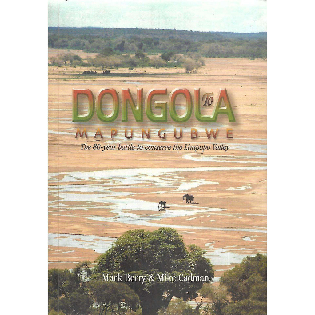 Bookdealers:Dongola to Mapungubwe: The 80-Year Battle to Conserve the Limpopo Valley | Mark Berry & Mike Cadman