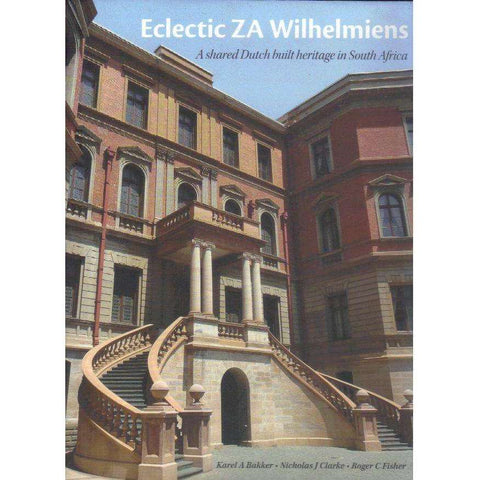 Eclectic  ZA Wilhelmiens: (Edition of 750 Copies) A Shared Dutch Built Heritage in South Africa |Editor's: Karel A. Bakker, Nicholas J. Clarke, Roger C. Fisher