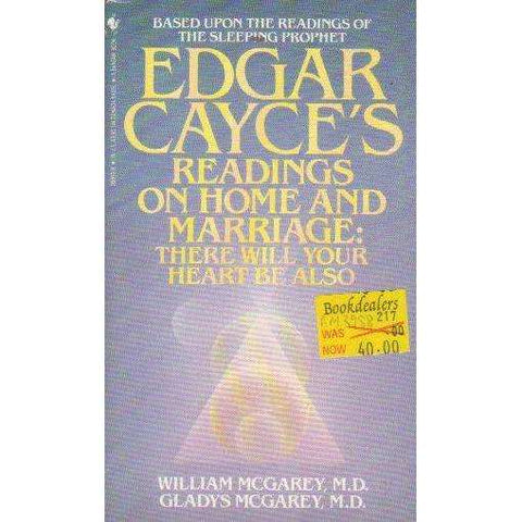 Edgar Cayce's Readings on Home and  Marriage: There will Your Heart Be Also | William A. McGarey and Gladys Mcgarey