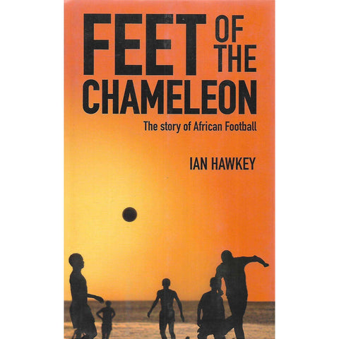 Feet of the Chameleon: The Story of African Football | Ian Hawkey