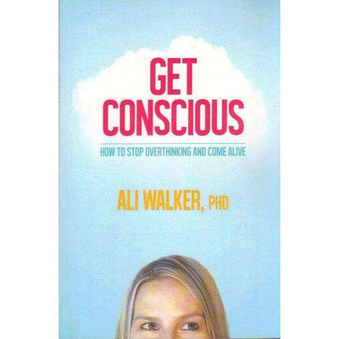 Get Conscious - How to Stop Overthinking and Come Alive | Ali Walker
