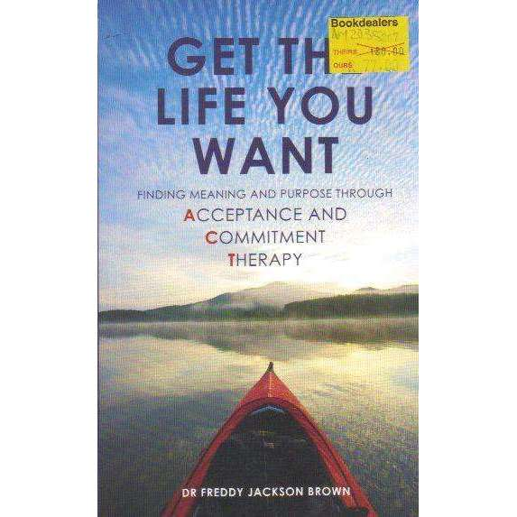 Bookdealers:Get the Life You Want: Finding Meaning and Fulfillment through Acceptance and Commitment Therapy | Dr. Freddy Jackson Brown