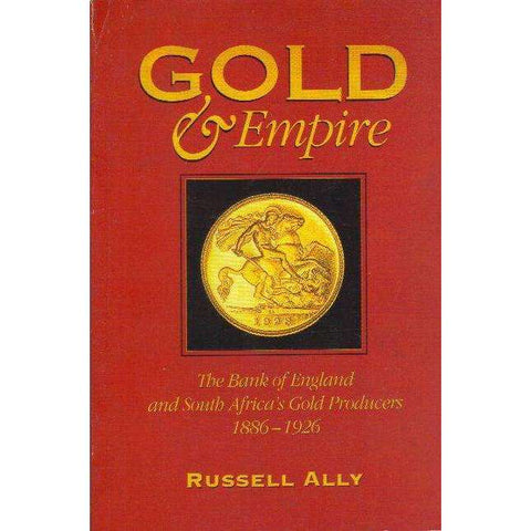 Gold and Empire : the bank of England and South Africa gold producers 1886-1926 | Russell Ally