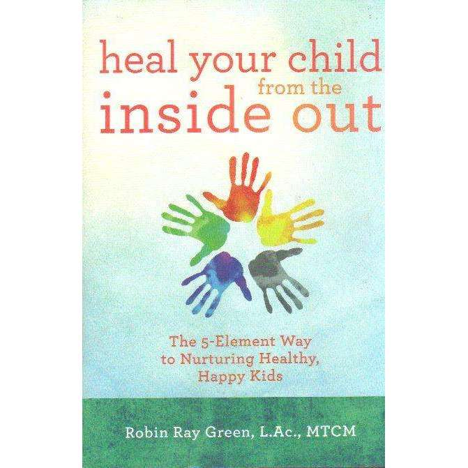 Bookdealers:Heal Your Child from the Inside Out: The 5-Element Way to Nurturing Healthy, Happy Kids | Robin Ray Green