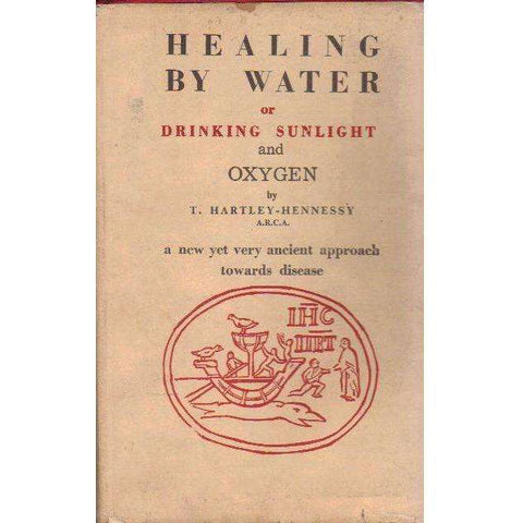 Healing by Water or Drinking Sunlight and Oxygen: The Vital Force in Water and its Relationship to Disease | T. Hartley-Hennessy
