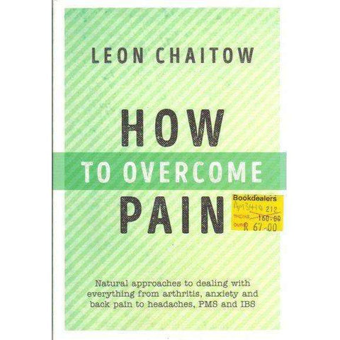 How to Overcome Pain: Natural Approaches to Dealing with Everything from Arthritis, Anxiety and Back Pain to Headaches, PMS, and IBS | Leon Chaitow