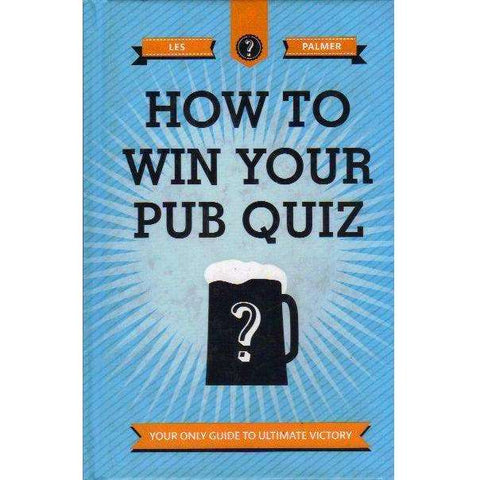 How to Win Your Pub Quiz: Your Only Guide to Ultimate Victory | Les Palmer