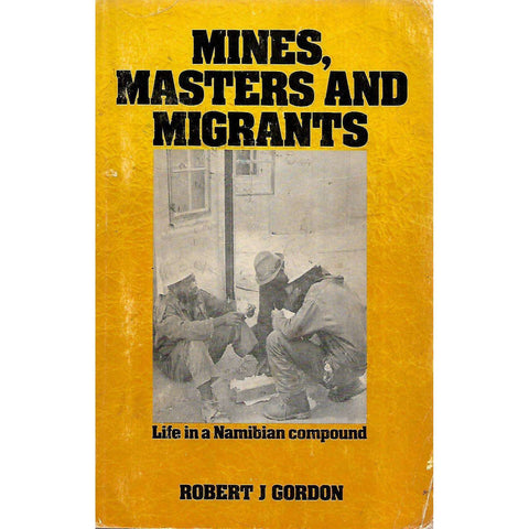 Mines, Masters and Migrants: Life in a Namibian Compound | Robert J. Gordon