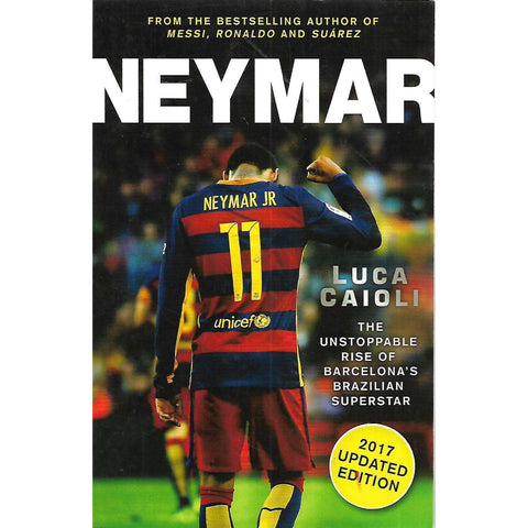 Neymar: The Unstoppable Rise of Barcelona's Brazilian Superstar | Luca Caioli