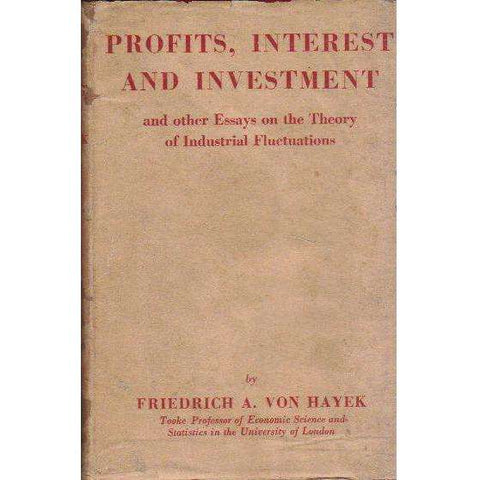 Profits, Interest and Investment: (Copy of Owen Horwood who was S.A. Finance Minister under the National Government) And Other Essays on the Theory of Industrial Fluctuations | Friedrich A. Von Hayek