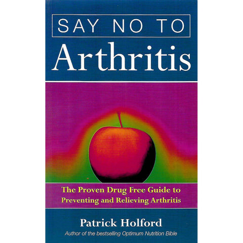 Say No to Arthritis: The Proven Drug Free Guide to Preventing and Relieving Arthritis | Patrick Holford