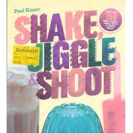 Shake, Jiggle and Shoot : More Than 150 Boozy Shakes, Jiggle Shots and Frozen Treats | Paul Knorr