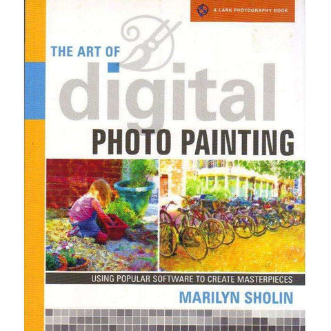 The Art of Digital Photo Painting: Using Popular Software to Create Masterpieces (A Lark Photography Book) | Marilyn Sholin