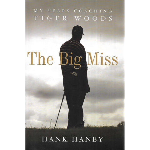 The Big Miss: My Years Coaching Tiger Woods | Hank Haney