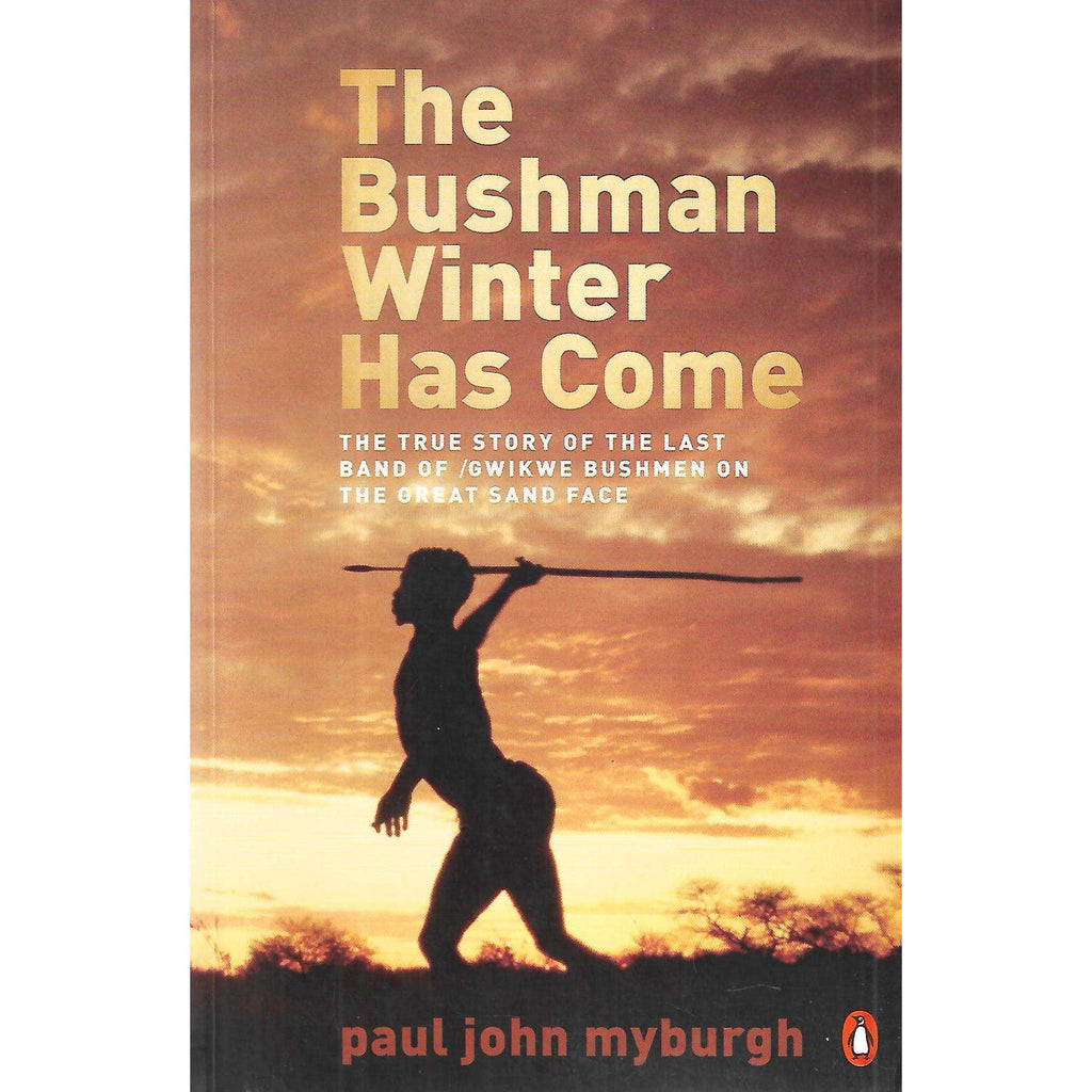 Bookdealers:The Bushman Winter Has Come: The True Story of the Last Band of /Gwikwe Bushmen on the Great Sand Face (Signed and Inscribed by Author) | Paul John Myburgh