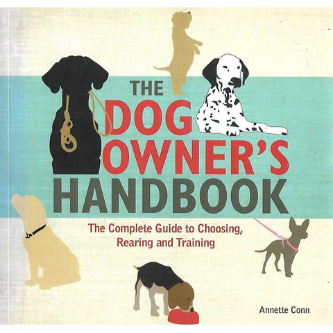 The Dog Owner's Handbook: The Complete Guide to Choosing, Rearing and Training | Annette Conn
