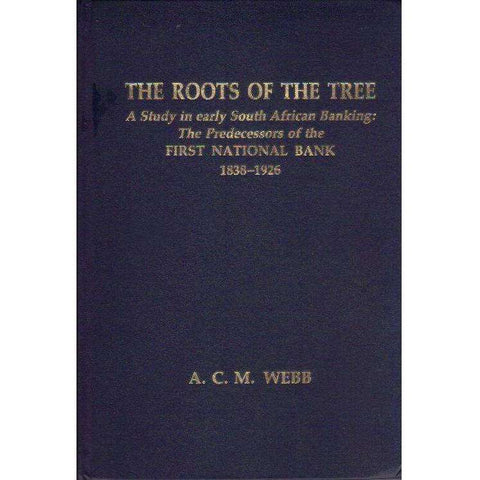 The Roots of the Tree: (Signed by the Author) A Study in Early South African Banking: The Predecessors of the First National Bank 1838 - 1926 | A.C.M. Webb