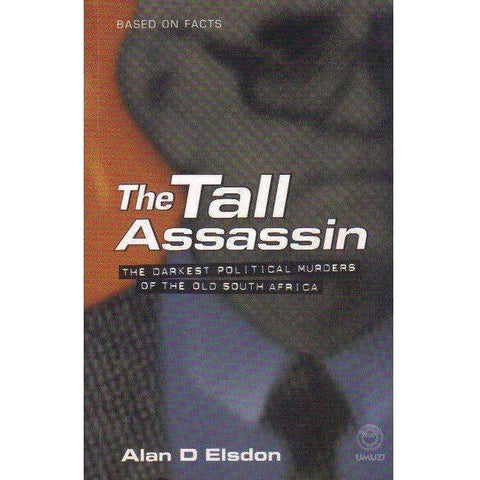 The Tall Assassin: The Darkest Political Murders of the Old South Africa | Alan D Elsdon