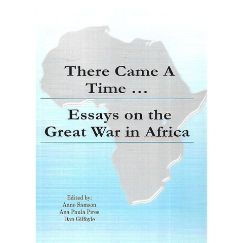 There Came A Time... Essays on the Great War in Africa | Anne Samson, Ana Paula Pires & Dan Gilfoyle (Eds.)