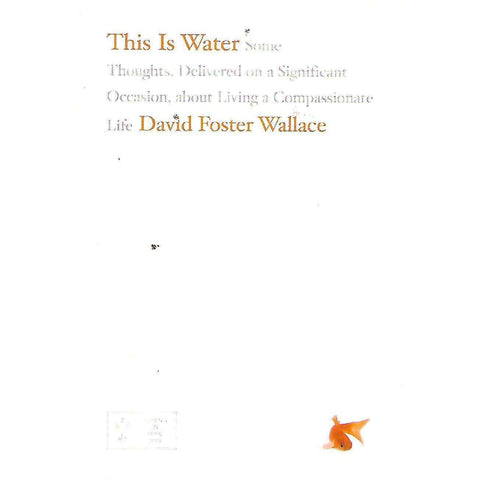 This Is Water: Some Thoughts, Delivered on a Significant Occasion, About Living a Compassionate Life (Uncorrected Proof Copy) | David Foster Wallace