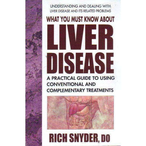 What You Must Know About Liver Disease: A Practical Guide to Using Conventional and Complementary Treatments | Rich Snyder