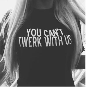WOMENS YOU CANT TWERK WITH US TSHIRT - Shawshank Clothing