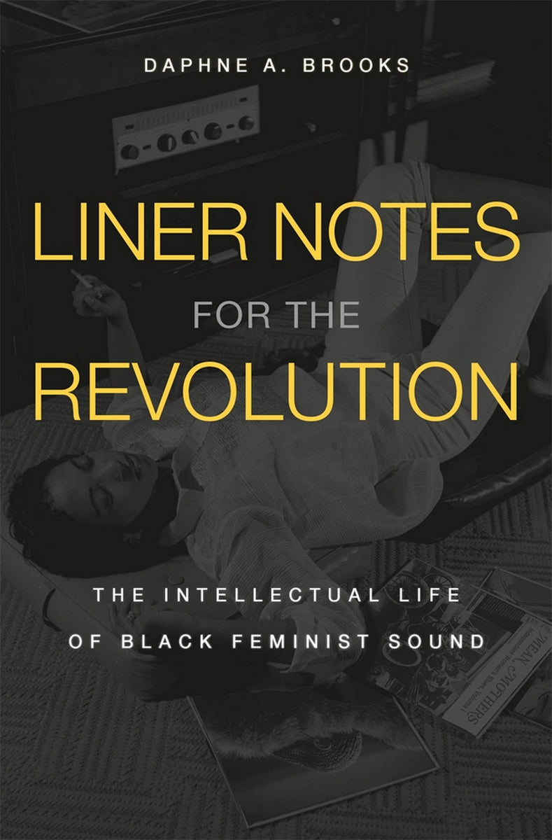 Liner Notes for the Revolution: The Intellectual Life of Black Feminist Sound by Daphne A. Brooks