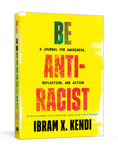 Be Antiracist: A Journal for Awareness, Reflection, & Action by Ibram X. Kendi