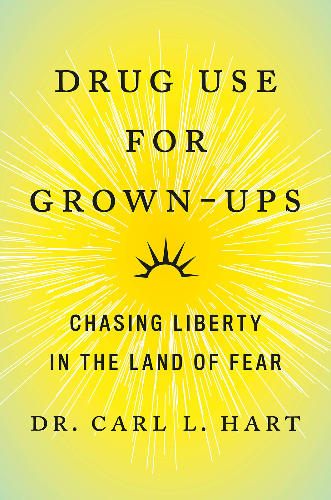 Drug Use for Grown-Ups: Chasing Liberty in the Land of Fear by Dr. Carl L. Hart
