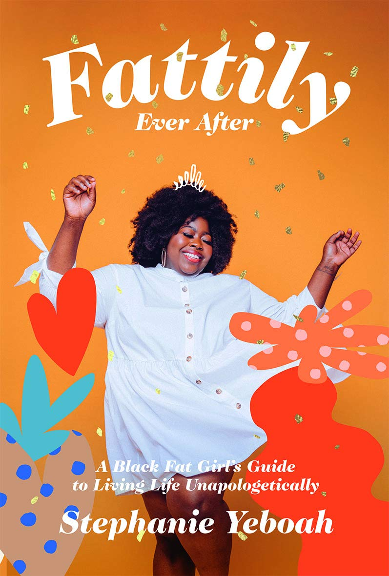 Fattily Ever After: A Fat, Black Girl's Guide to Living Life Unapologetically by Stephanie Yeboah