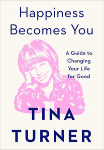 Happiness Becomes You: A Guide to Changing Your Life for Good by Tina Turner (Pre-Order, Dec 1)