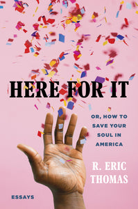 Here for It: Or, How to Save Your Soul in America; Essays by R Eric Thomas
