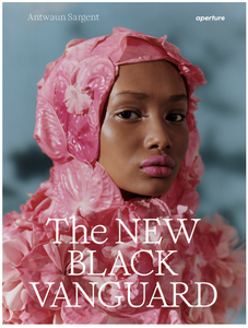 The New Black Vanguard: Photography Between Art & Fashion by Antwaun Sargent