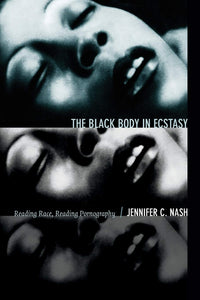 The Black Body in Ecstasy: Reading Race, Reading Pornography by Jennifer C. Nash