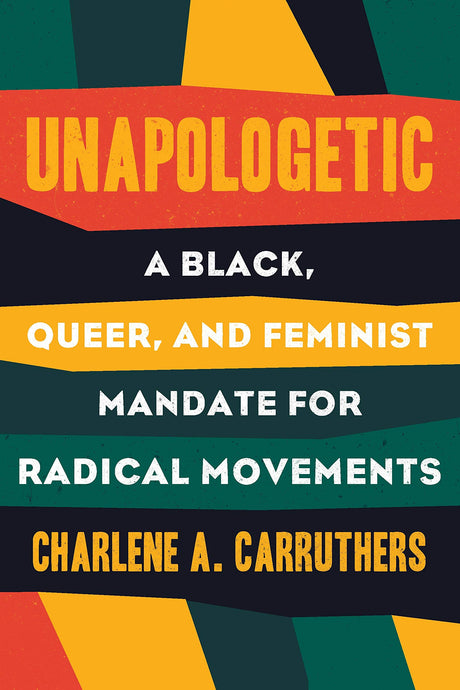 Unapologetic: A Black, Queer, and Feminist Mandate for Radical Movements by Charlene Carruthers