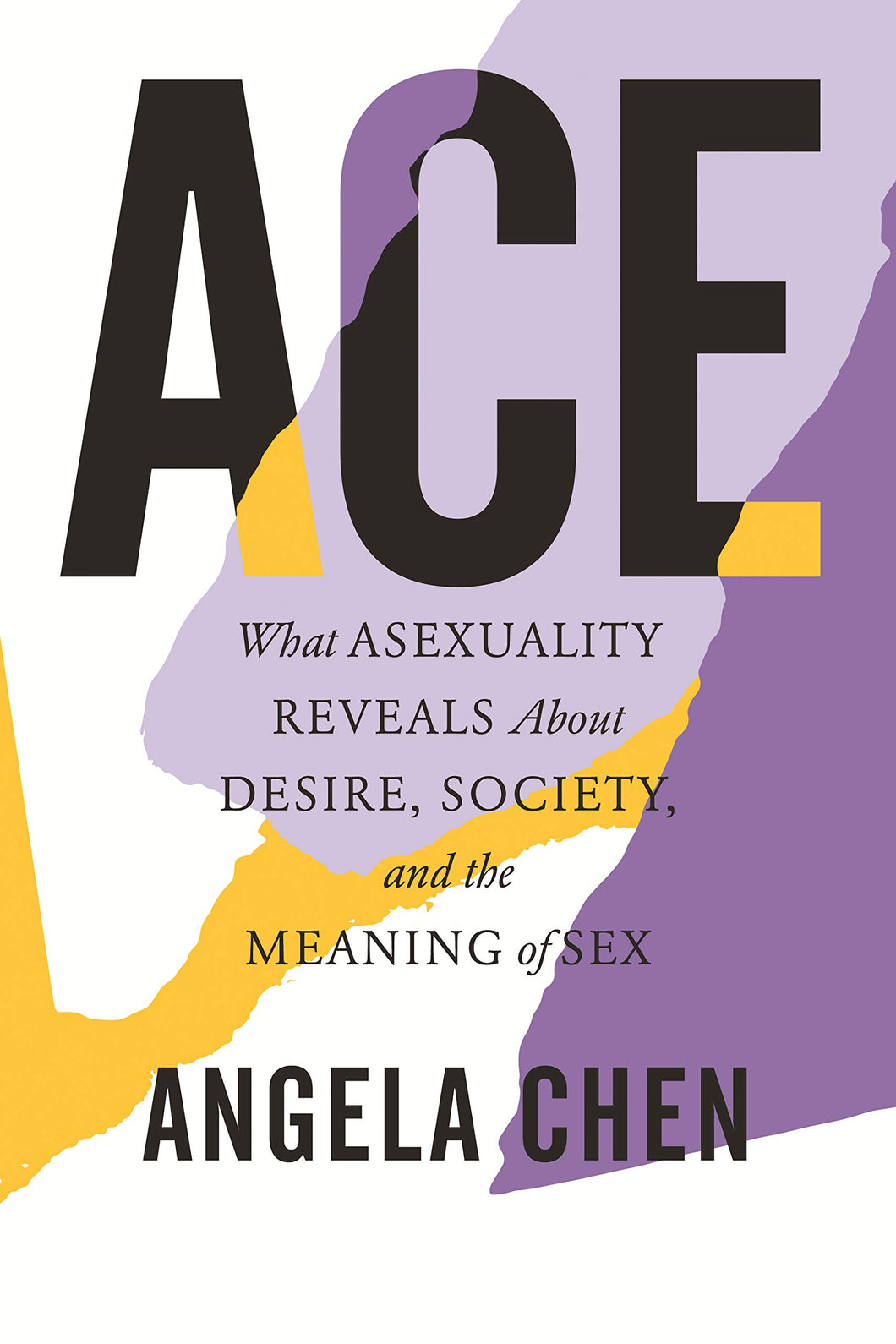 ACE: What Asexuality Reveals about Desire, Society and the Meaning of Sex by Angela Chen