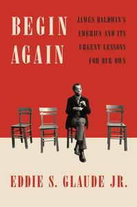 Begin Again: James Baldwin's America & Its Urgent Lessons for Our Own by Eddie S. Glaude, Jr.