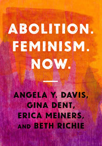 Abolition. Feminism. Now (Abolitionist Papers) by Angela Y. Davis, Gina Dent, Erica Meiners, Beth Richie