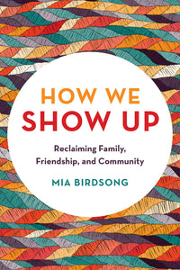 How We Show Up: Reclaiming Family, Friendship, and Community by Mia Birdsong