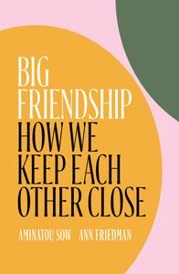 Big Friendship by Aminatou Sow & Ann Friedman (Back-Order, Aug 15)