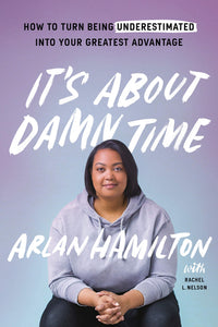 It's About Damn Time: How to Turn Being Underestimated into Your Greatest Advantage by Arlan Hamilton