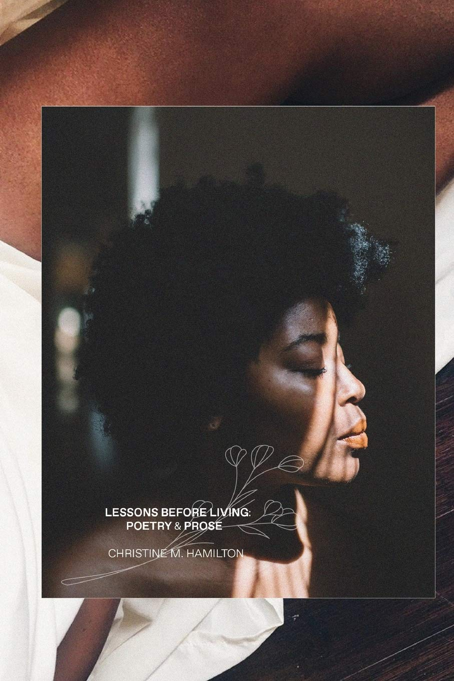 Lessons Before Living: A Compilation of Poetry & Prose by Christine M. Hamilton