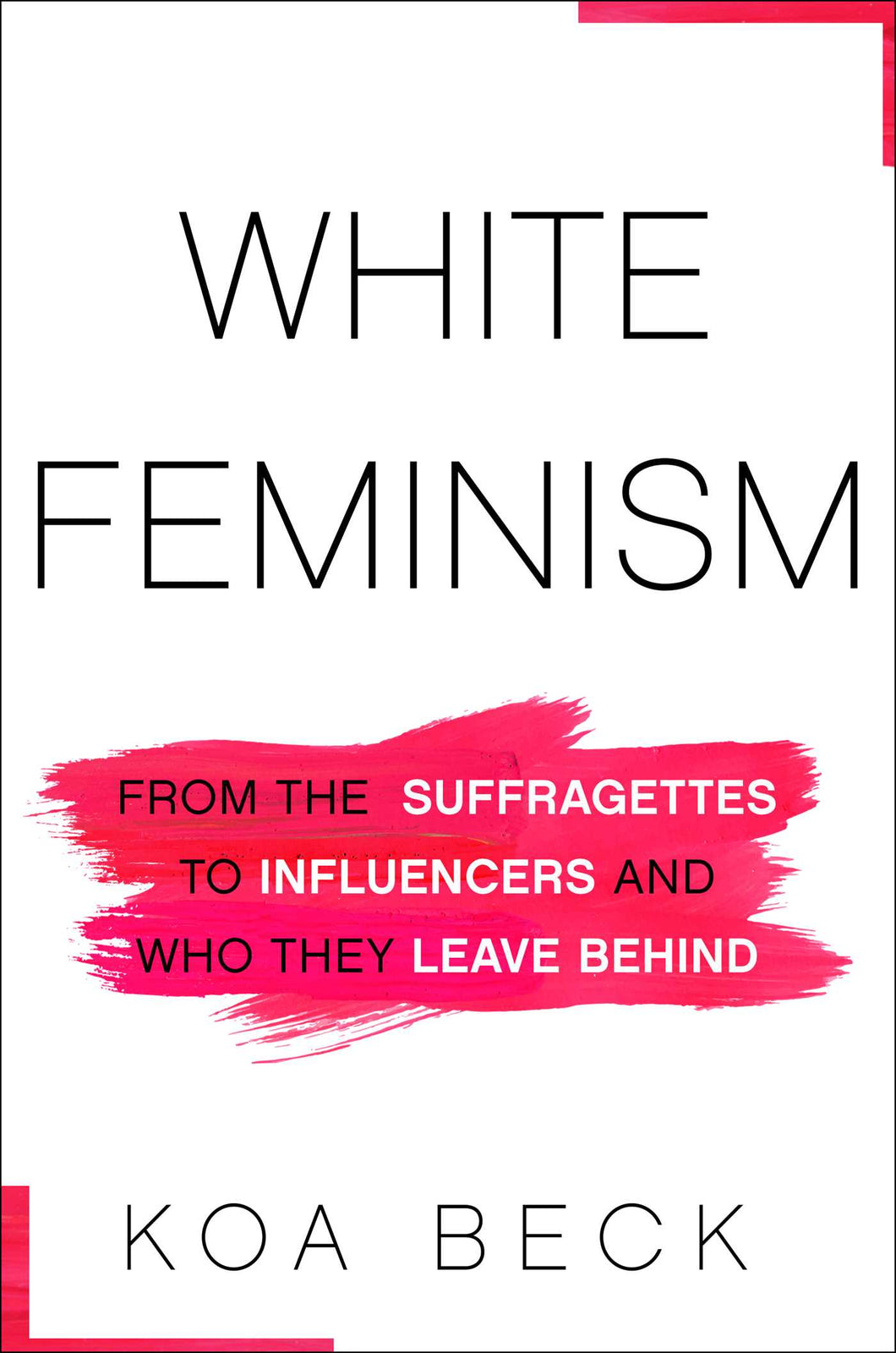 White Feminism: From the Suffragettes to Influencers and Who They Leave Behind by Koa Beck (Pre-Order, Jan 5)