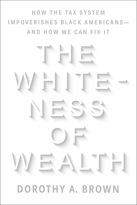 The Whiteness of Wealth: How the Tax System Impoverishes Black Americans--And How We Can Fix It by Dorothy A. Brown