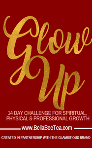 Glow Up - 14 DAY CHALLENGE FOR SPIRITUAL, PHYSICAL & PROFESSIONAL GROWTH - Bella Bee Tea
