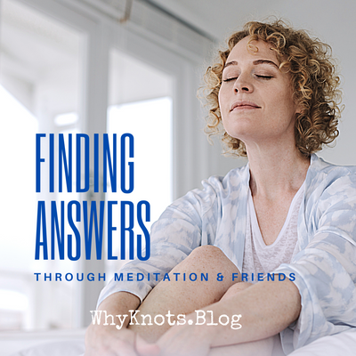 Finding Answers through Meditation & Friends