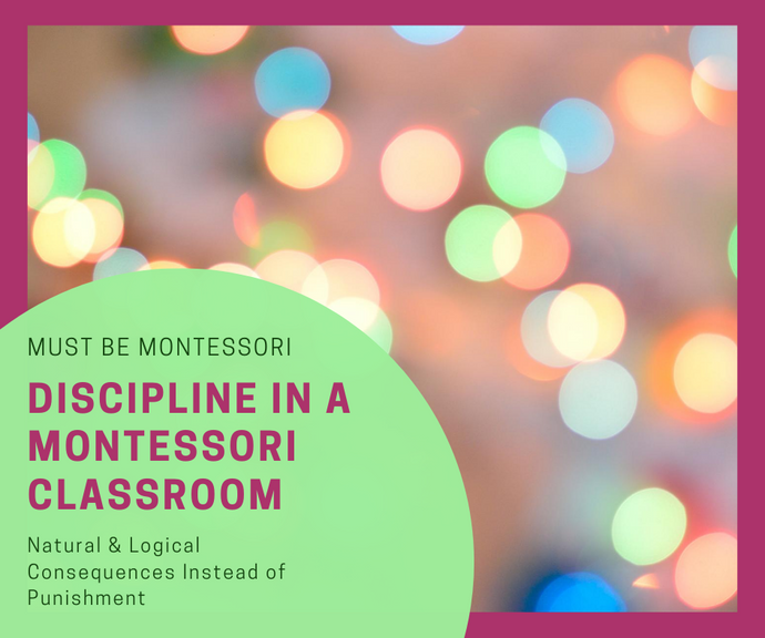 Discipline in a Montessori Classroom: NATURAL & LOGICAL Consequences INSTEAD of Punishment
