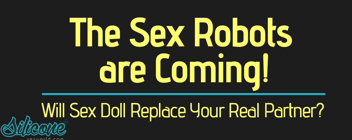 Will a Sex Doll Replace your Partner? The Sex Robots are Coming