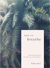 Load image into Gallery viewer, How to Breathe: 25 Simple Practices for Calm, Joy, and Resilience